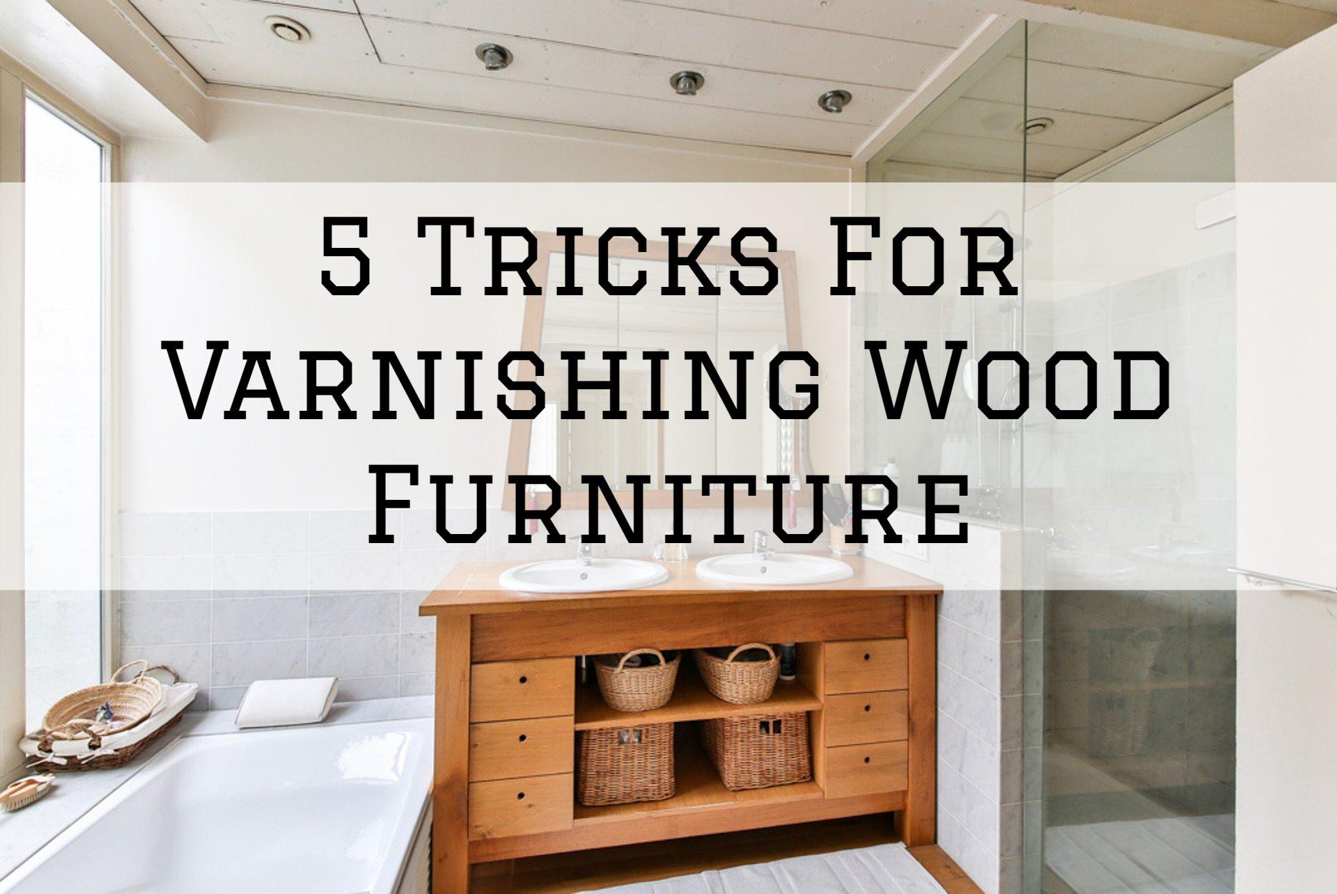 5 Tricks For Varnishing Wood Furniture in Omaha, NE